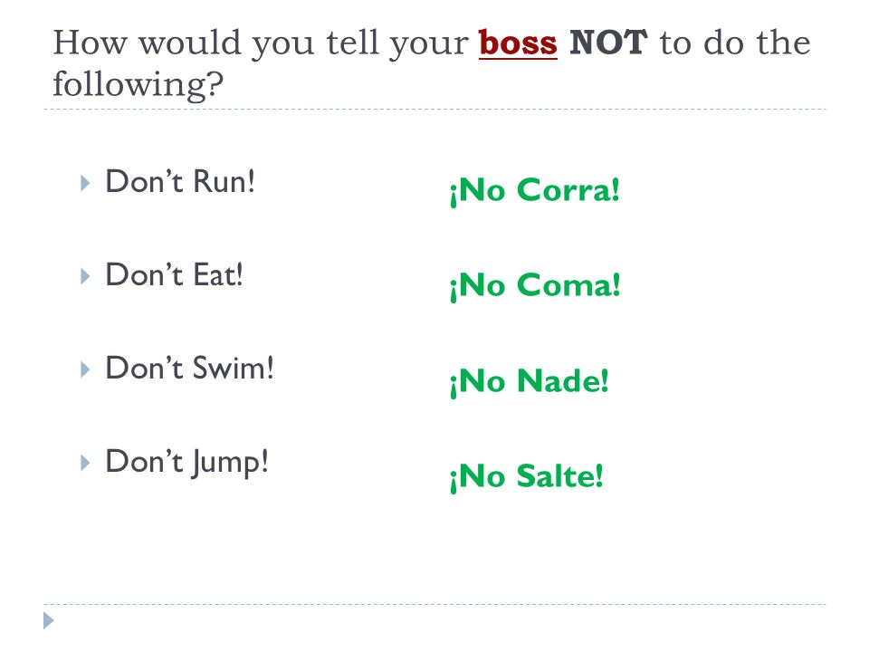 How would you tell your boss NOT to do the following? Dont Run! Dont Eat! Dont Swim! Dont Jump! ¡No Corra! ¡No Coma! ¡No Nade! ¡No Salte!