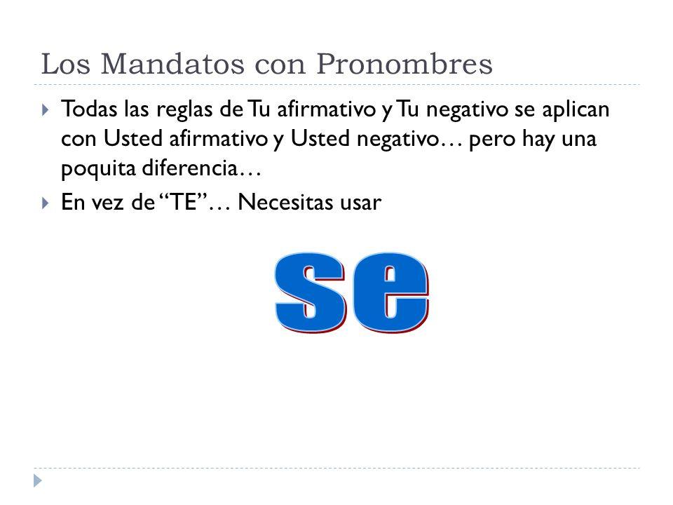 Los Mandatos con Pronombres Todas las reglas de Tu afirmativo y Tu negativo se aplican con Usted afirmativo y Usted negativo… pero hay una poquita dif