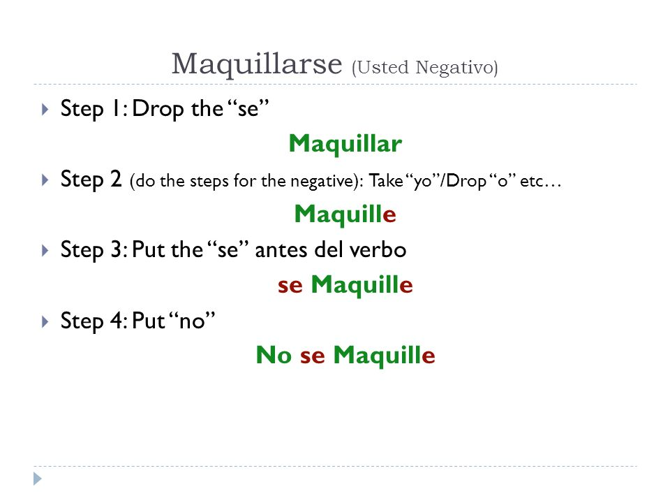 Maquillarse (Usted Negativo) Step 1: Drop the se Maquillar Step 2 (do the steps for the negative): Take yo/Drop o etc… Maquille Step 3: Put the se ant