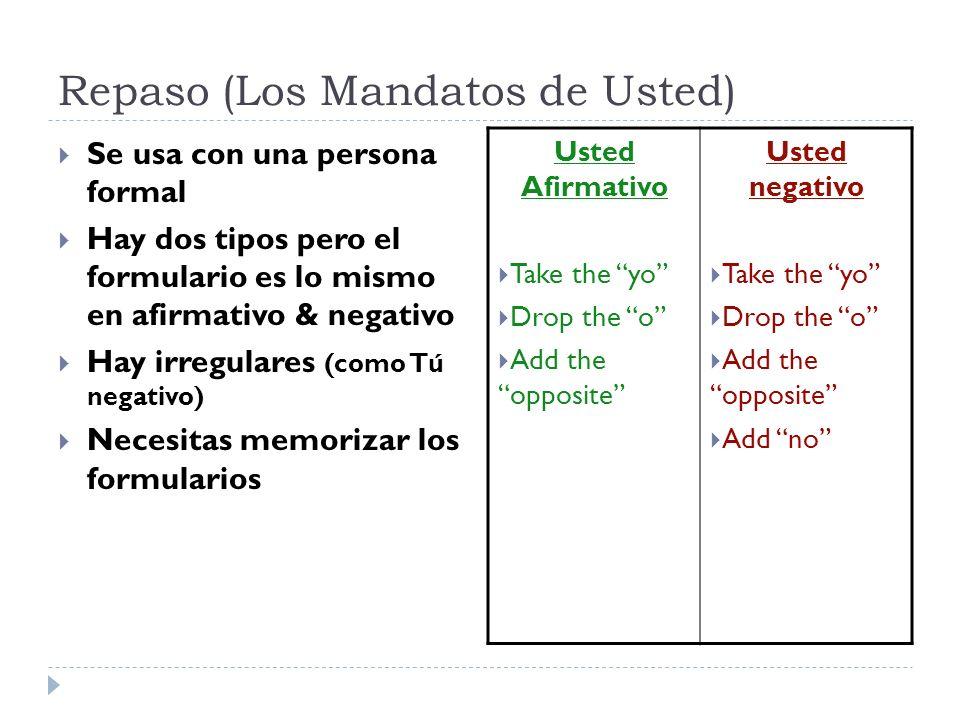 Repaso (Los Mandatos de Usted) Se usa con una persona formal Hay dos tipos pero el formulario es lo mismo en afirmativo & negativo Hay irregulares (co