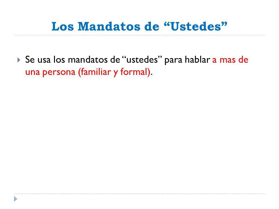 Los Mandatos de Ustedes Se usa los mandatos de ustedes para hablar a mas de una persona (familiar y formal).