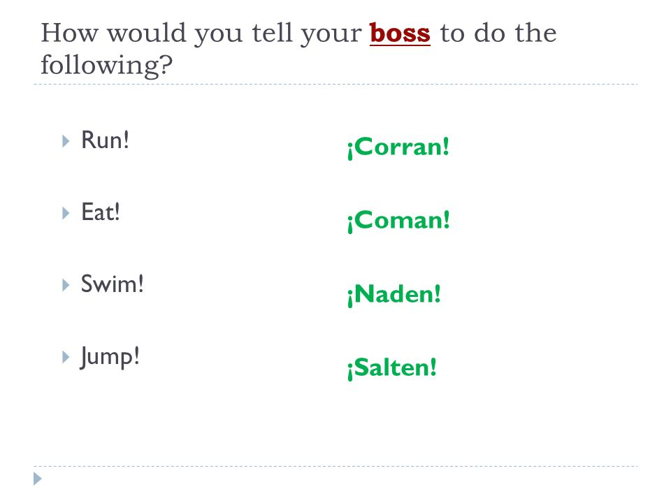 How would you tell your boss to do the following? Run! Eat! Swim! Jump! ¡Corran! ¡Coman! ¡Naden! ¡Salten!