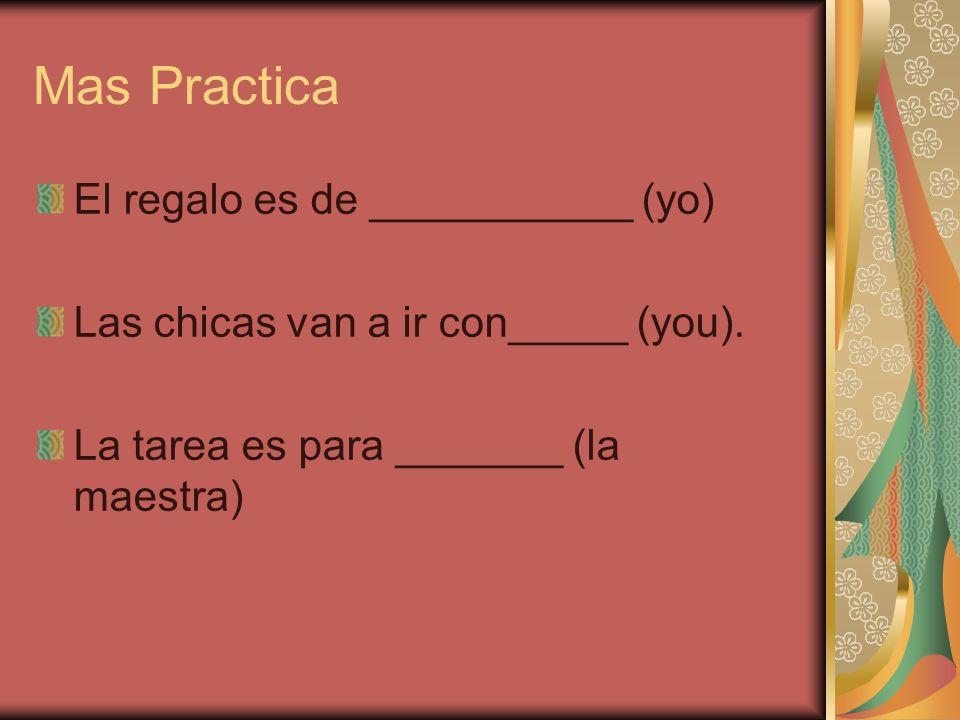 Mas Practica El regalo es de ___________ (yo) Las chicas van a ir con_____ (you). La tarea es para _______ (la maestra)