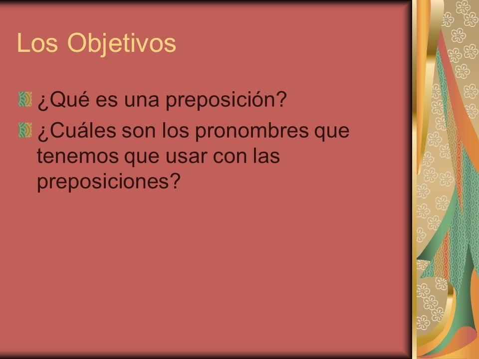 Los Objetivos ¿Qué es una preposición? ¿Cuáles son los pronombres que tenemos que usar con las preposiciones?