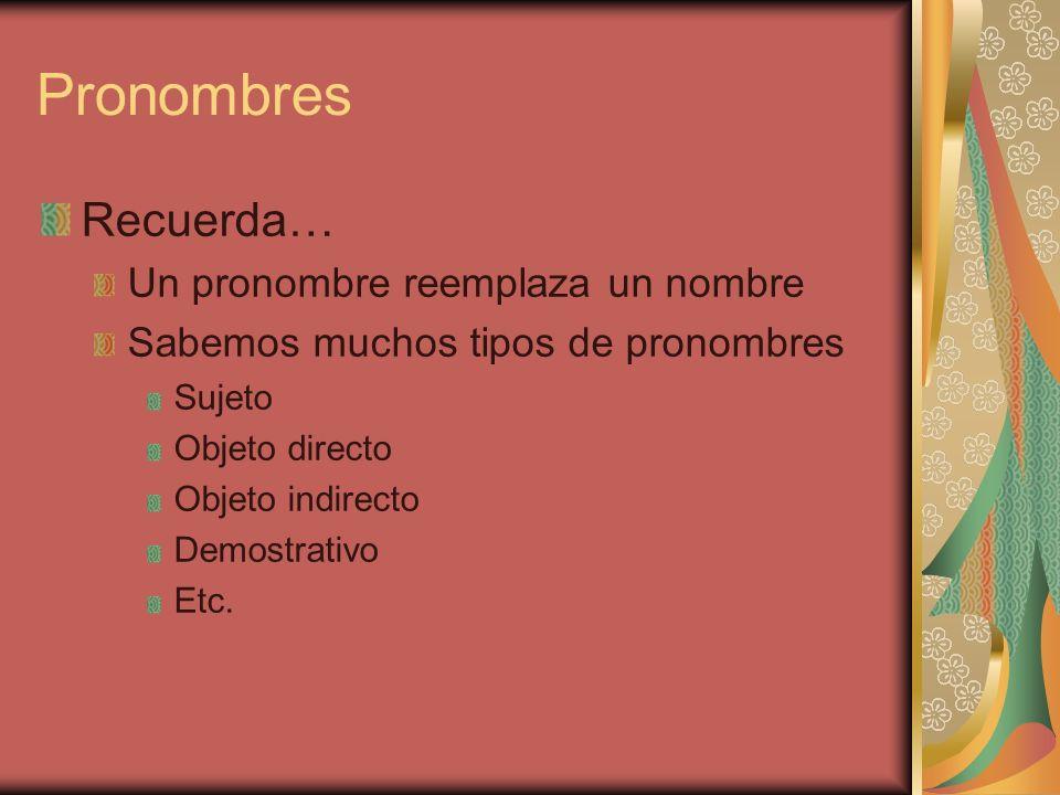 Pronombres Recuerda… Un pronombre reemplaza un nombre Sabemos muchos tipos de pronombres Sujeto Objeto directo Objeto indirecto Demostrativo Etc.