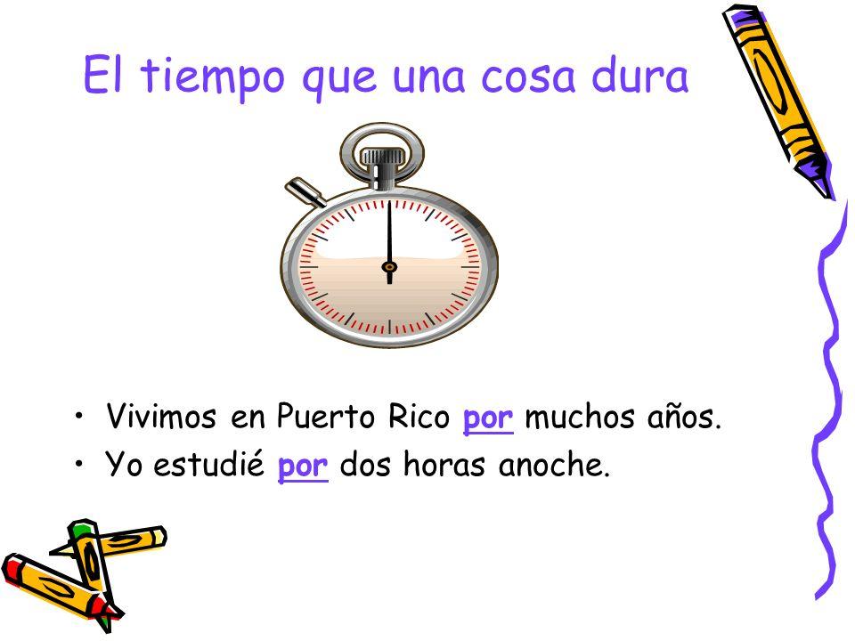 El tiempo que una cosa dura Vivimos en Puerto Rico por muchos años. Yo estudié por dos horas anoche.