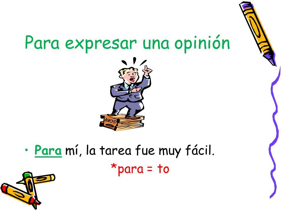 Para expresar una opinión Para mí, la tarea fue muy fácil. *para = to