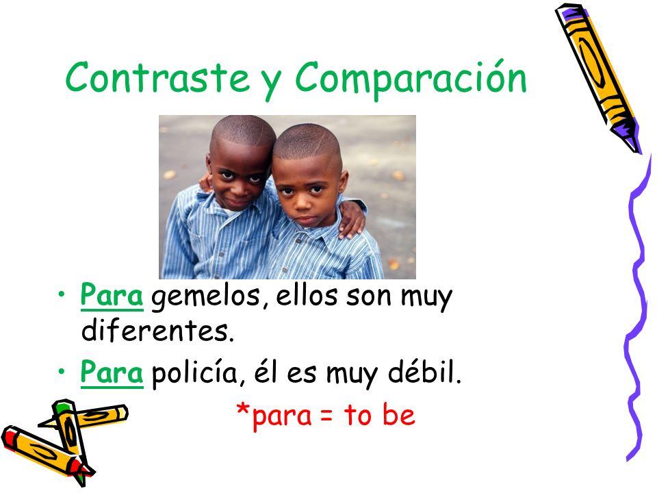Contraste y Comparación Para gemelos, ellos son muy diferentes. Para policía, él es muy débil. *para = to be