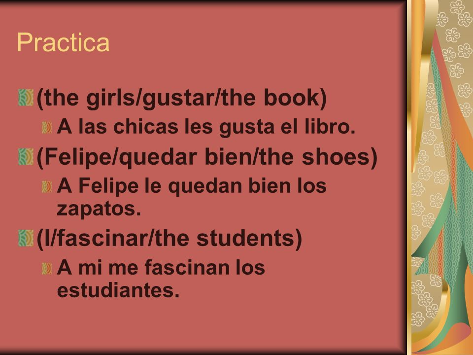 Practica (the girls/gustar/the book) A las chicas les gusta el libro. (Felipe/quedar bien/the shoes) A Felipe le quedan bien los zapatos. (I/fascinar/