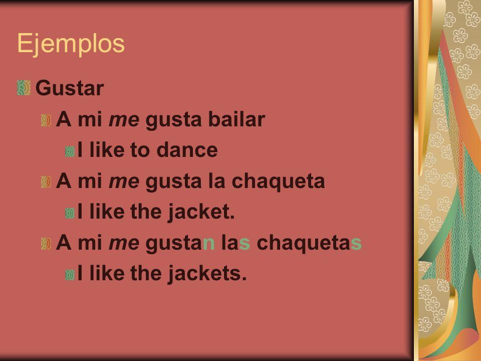 Ejemplos Gustar A mi me gusta bailar I like to dance A mi me gusta la chaqueta I like the jacket. A mi me gustan las chaquetas I like the jackets.