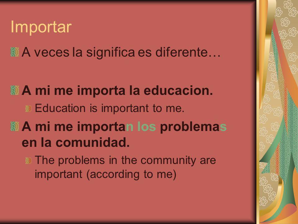 Importar A veces la significa es diferente… A mi me importa la educacion. Education is important to me. A mi me importan los problemas en la comunidad