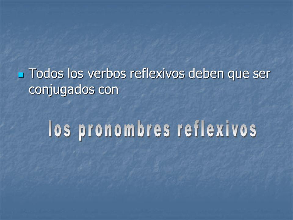Todos los verbos reflexivos deben que ser conjugados con Todos los verbos reflexivos deben que ser conjugados con