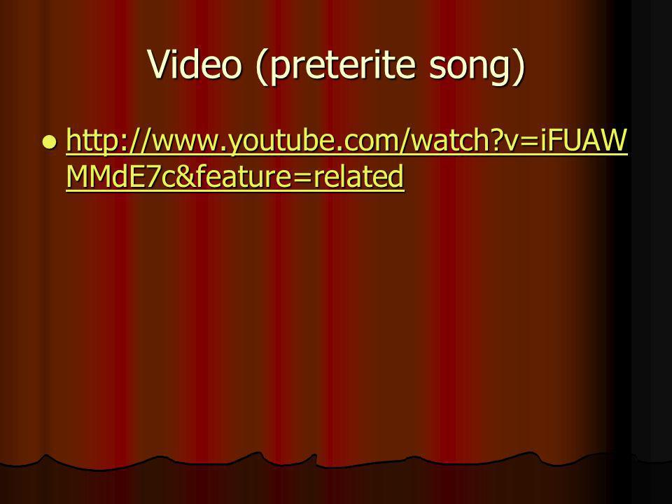 Video (preterite song) http://www.youtube.com/watch?v=iFUAW MMdE7c&feature=related http://www.youtube.com/watch?v=iFUAW MMdE7c&feature=related http://www.youtube.com/watch?v=iFUAW MMdE7c&feature=related http://www.youtube.com/watch?v=iFUAW MMdE7c&feature=related