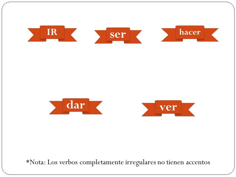 *Nota: Los verbos completamente irregulares no tienen accentos IR ser dar hacer ver
