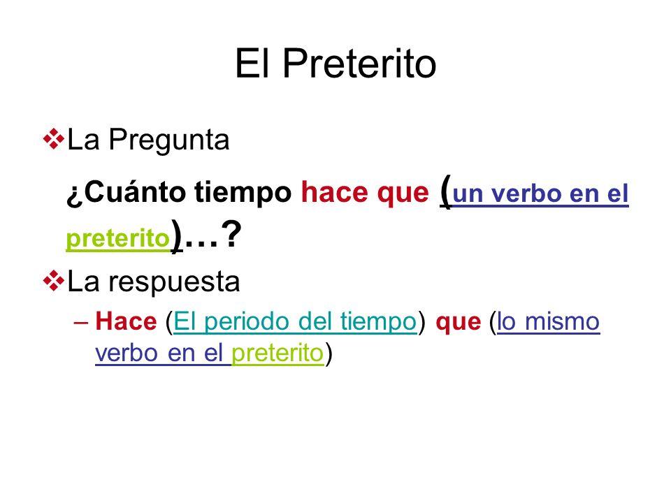 El Preterito La Pregunta ¿Cuánto tiempo hace que ( un verbo en el preterito )…? La respuesta –Hace (El periodo del tiempo) que (lo mismo verbo en el p