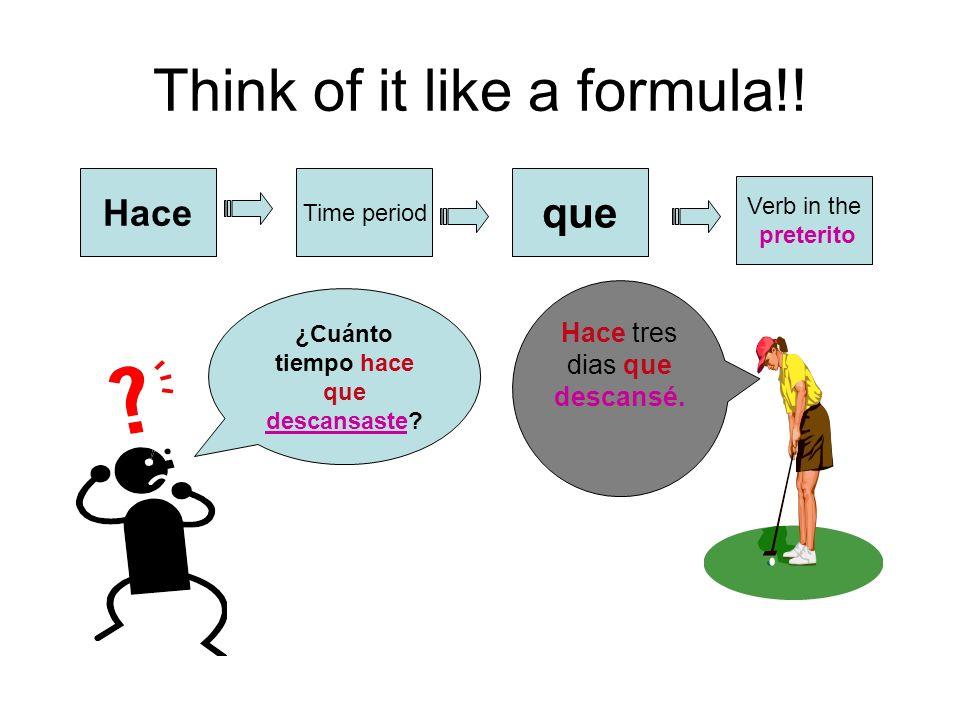 Think of it like a formula!! Hace Time period que Verb in the preterito ¿Cuánto tiempo hace que descansaste? Hace tres dias que descansé.