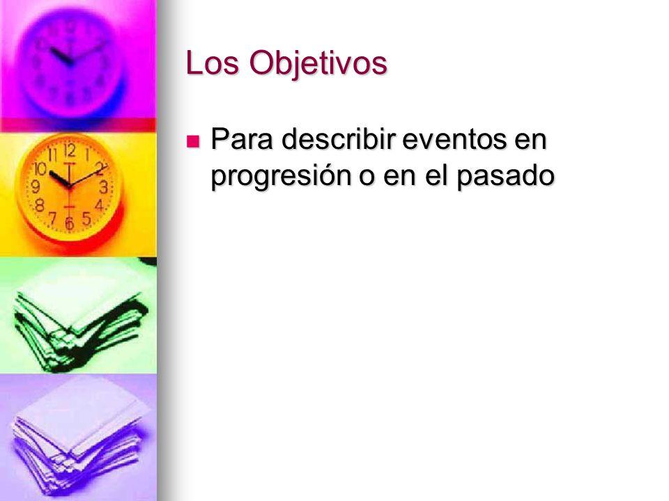 Los Objetivos Para describir eventos en progresión o en el pasado Para describir eventos en progresión o en el pasado