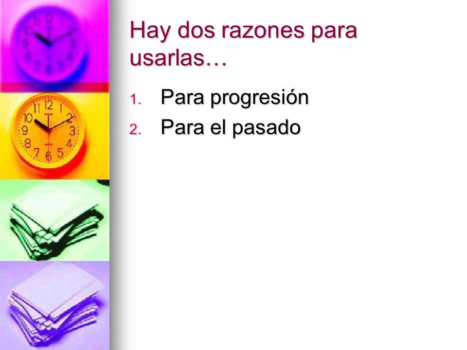 Hay dos razones para usarlas… 1. P ara progresión 2. P ara el pasado