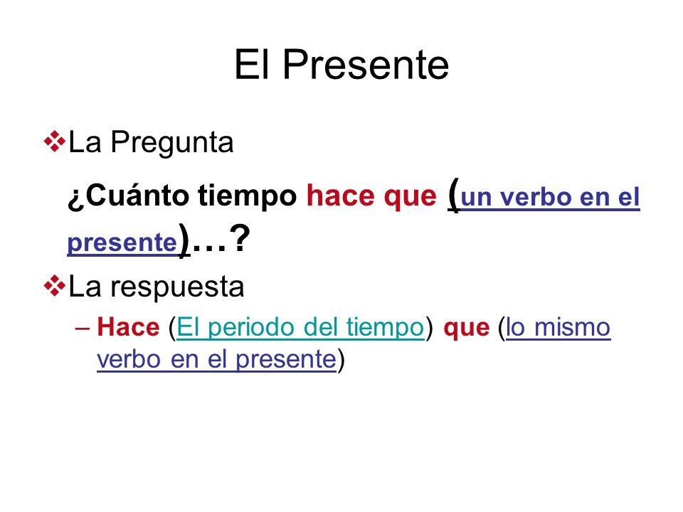 El Presente La Pregunta ¿Cuánto tiempo hace que ( un verbo en el presente )…? La respuesta –Hace (El periodo del tiempo) que (lo mismo verbo en el pre