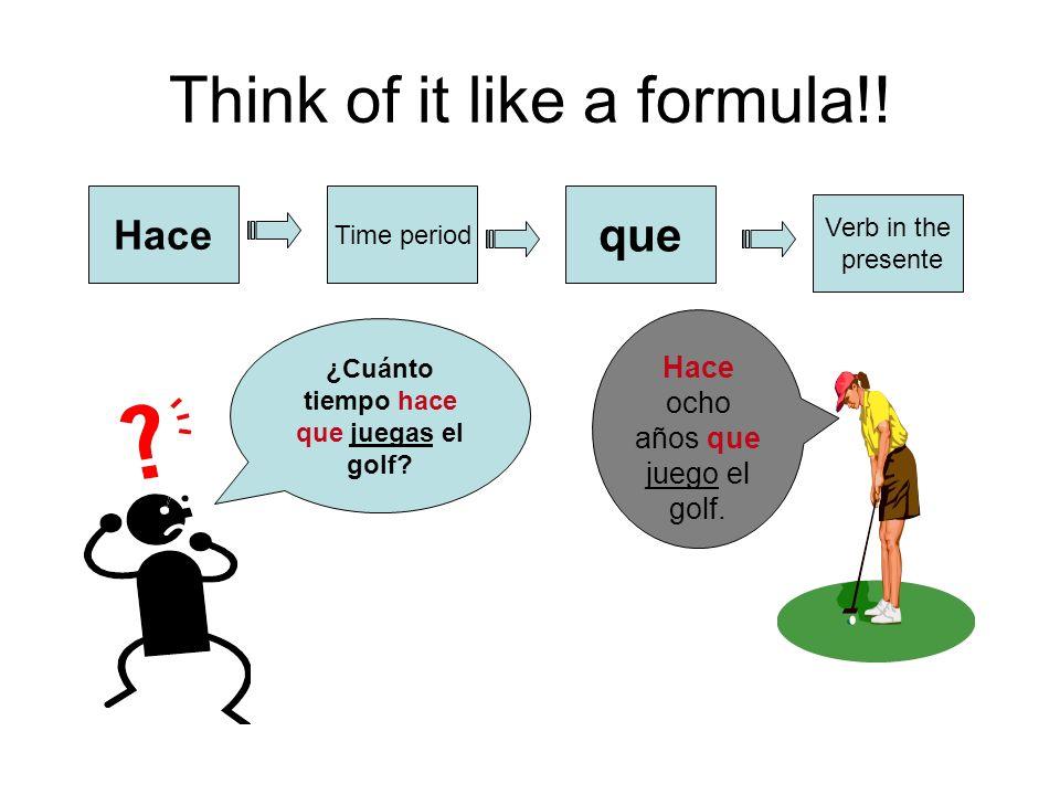 Think of it like a formula!! Hace Time period que Verb in the presente ¿Cuánto tiempo hace que juegas el golf? Hace ocho años que juego el golf.