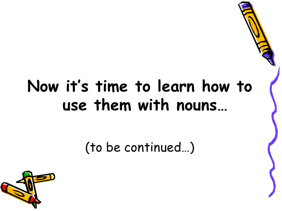 Now its time to learn how to use them with nouns… (to be continued…)