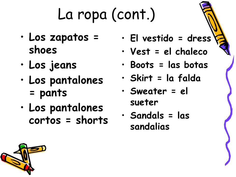 La ropa (cont.) Los zapatos = shoes Los jeans Los pantalones = pants Los pantalones cortos = shorts El vestido = dress Vest = el chaleco Boots = las b