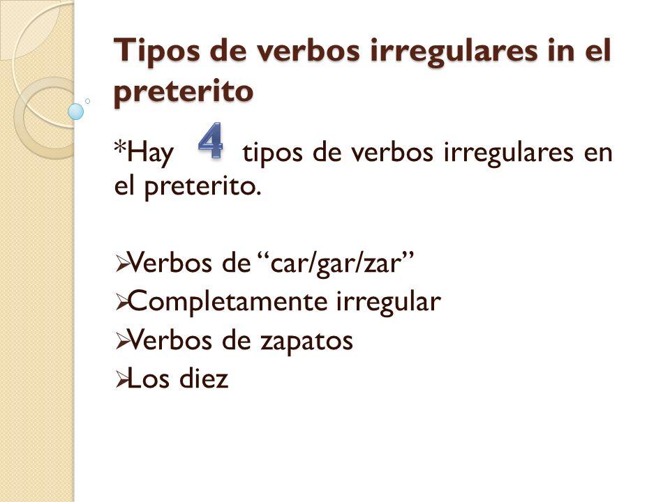 Tipos de verbos irregulares in el preterito *Hay tipos de verbos irregulares en el preterito. Verbos de car/gar/zar Completamente irregular Verbos de