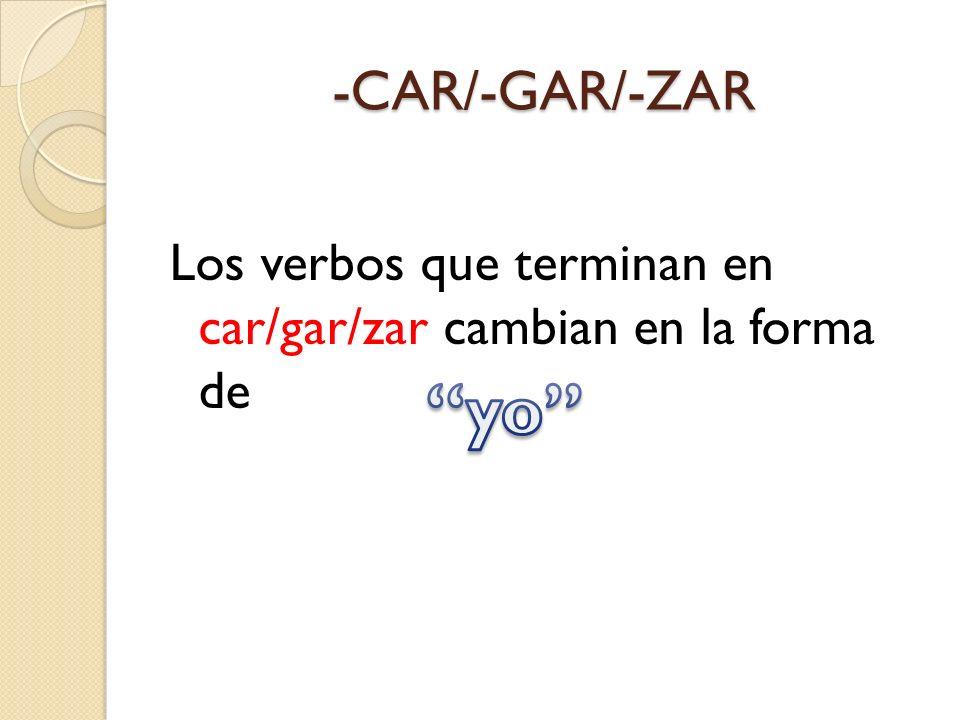 -CAR/-GAR/-ZAR Los verbos que terminan en car/gar/zar cambian en la forma de