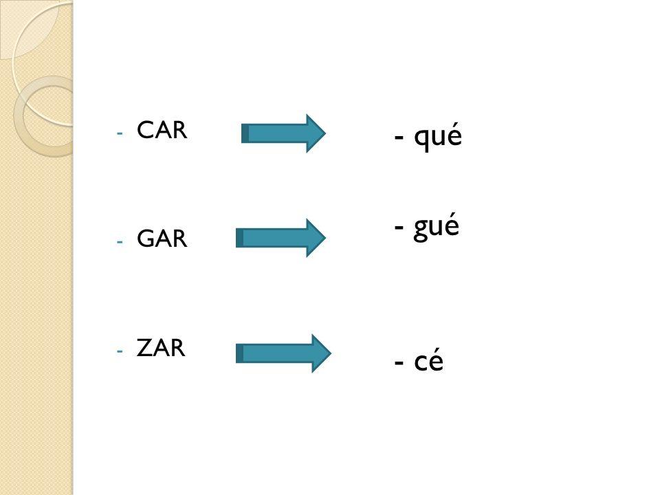 - CAR - GAR - ZAR - qué - gué - cé