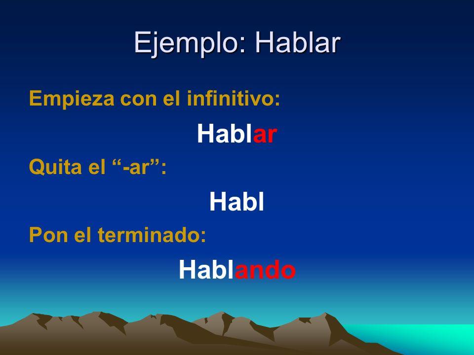 Ejemplo: Hablar Empieza con el infinitivo: Hablar Quita el -ar: Habl Pon el terminado: Hablando