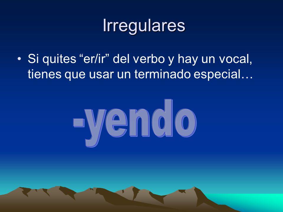 Irregulares Si quites er/ir del verbo y hay un vocal, tienes que usar un terminado especial…