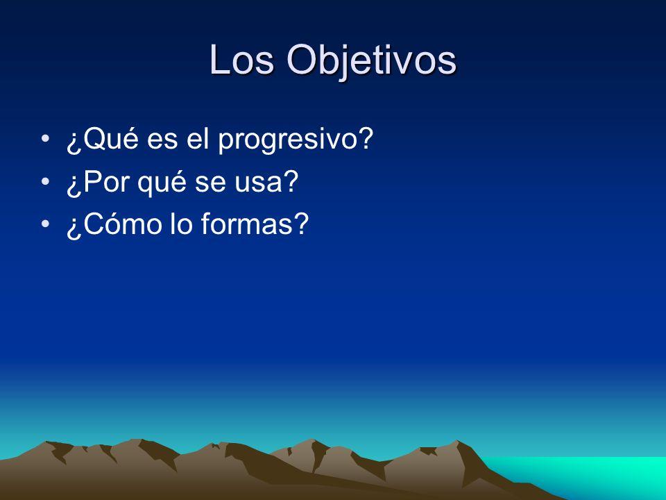 Los Objetivos ¿Qué es el progresivo? ¿Por qué se usa? ¿Cómo lo formas?