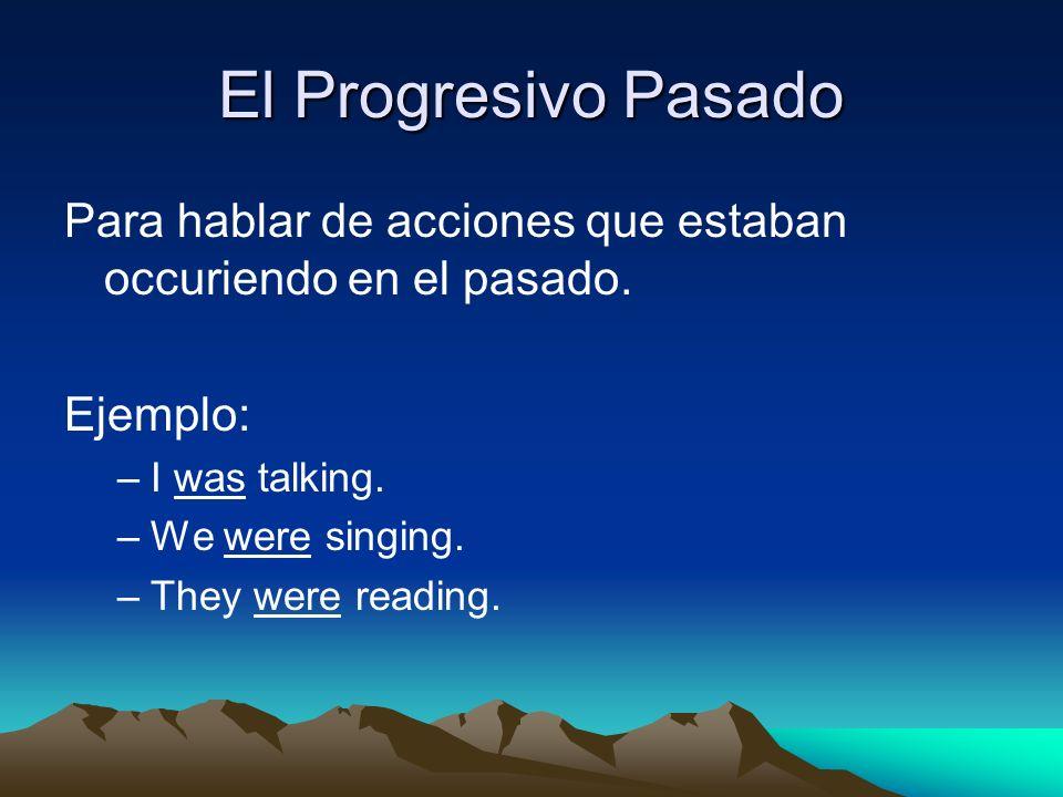 El Progresivo Pasado Para hablar de acciones que estaban occuriendo en el pasado. Ejemplo: –I was talking. –We were singing. –They were reading.