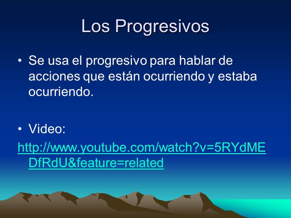 Los Progresivos Se usa el progresivo para hablar de acciones que están ocurriendo y estaba ocurriendo. Video: http://www.youtube.com/watch?v=5RYdME Df