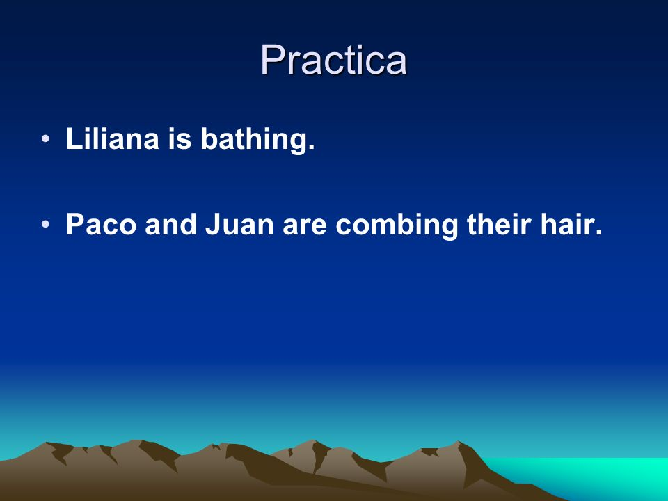 Practica Liliana is bathing. Paco and Juan are combing their hair.