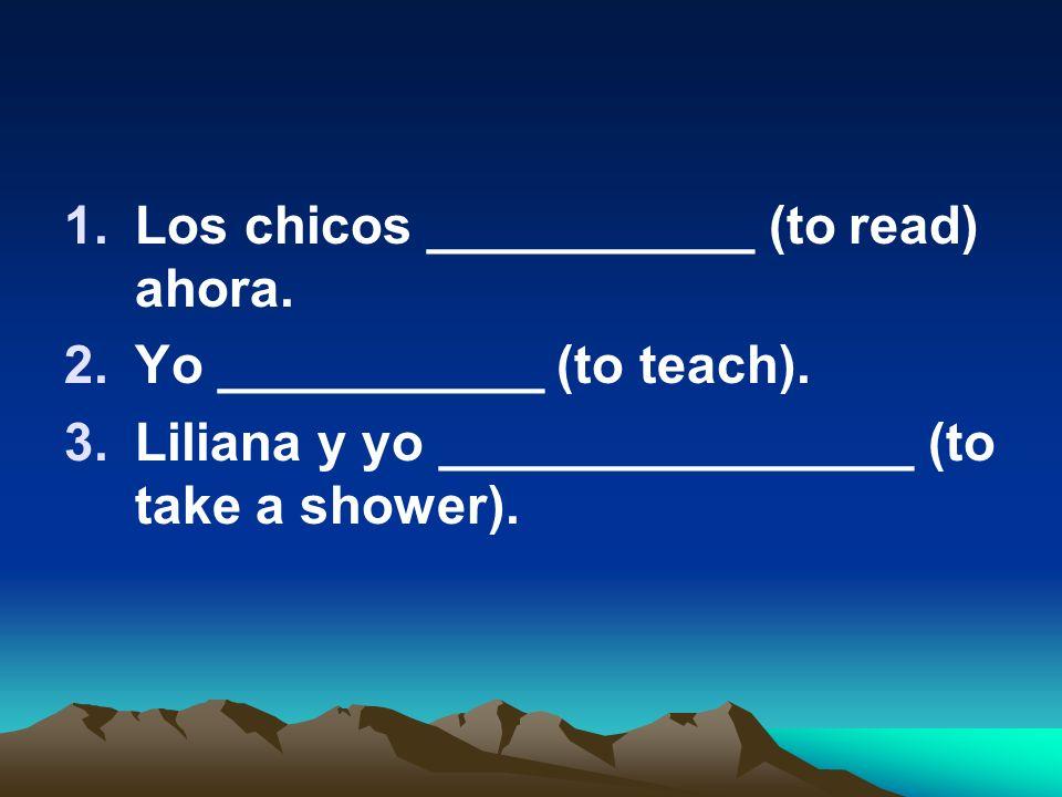 1.Los chicos ___________ (to read) ahora. 2.Yo ___________ (to teach). 3.Liliana y yo ________________ (to take a shower).