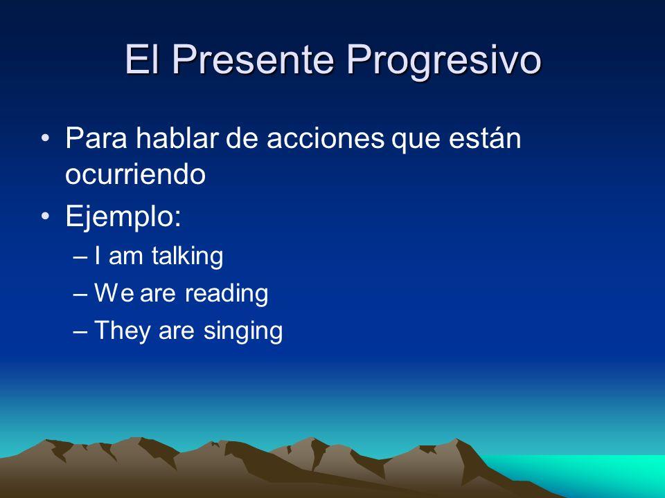 El Presente Progresivo Para hablar de acciones que están ocurriendo Ejemplo: –I–I am talking –W–We are reading –T–They are singing