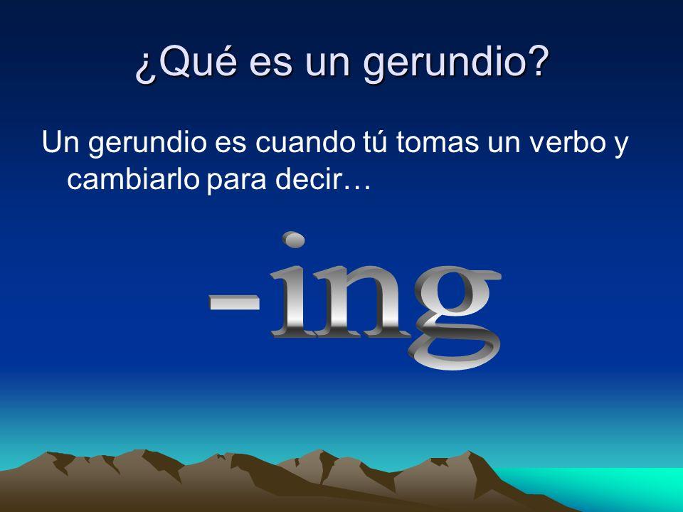 ¿Qué es un gerundio? Un gerundio es cuando tú tomas un verbo y cambiarlo para decir…