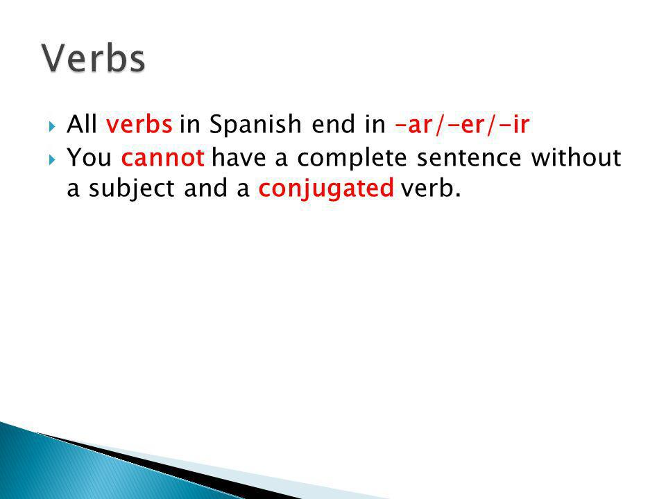 All verbs in Spanish end in –ar/-er/-ir You cannot have a complete sentence without a subject and a conjugated verb.