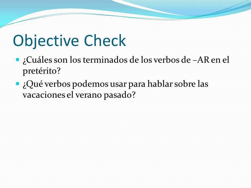 Objective Check ¿Cuáles son los terminados de los verbos de –AR en el pretérito? ¿Qué verbos podemos usar para hablar sobre las vacaciones el verano p