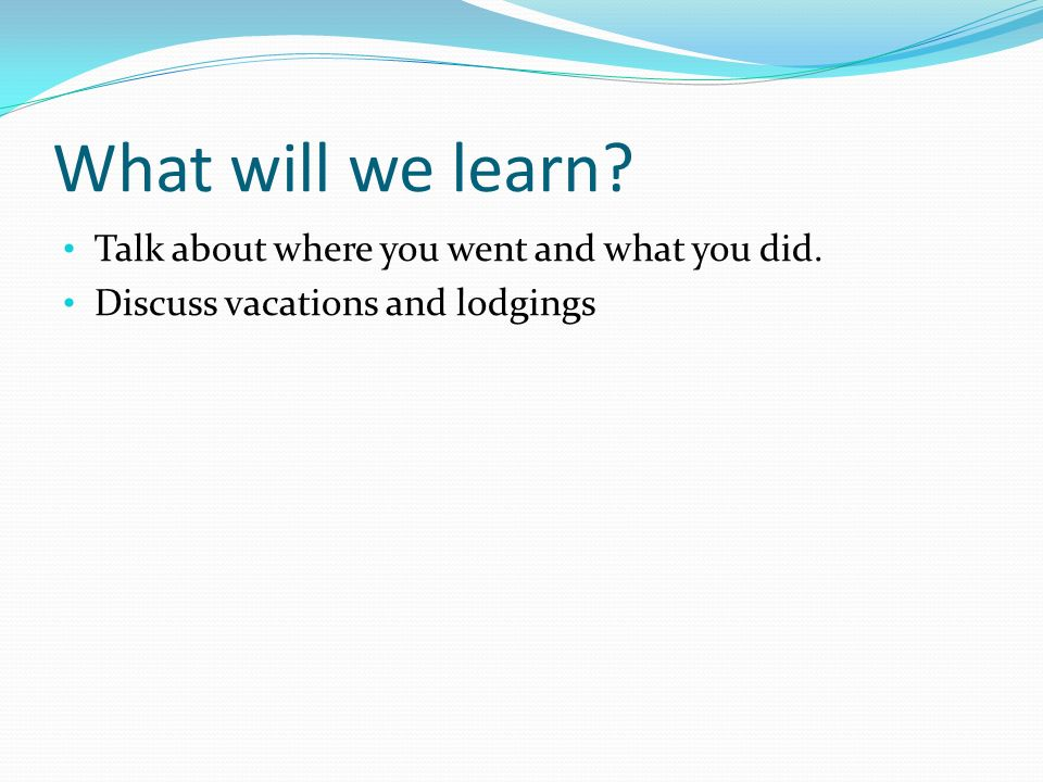 What will we learn? Talk about where you went and what you did. Discuss vacations and lodgings