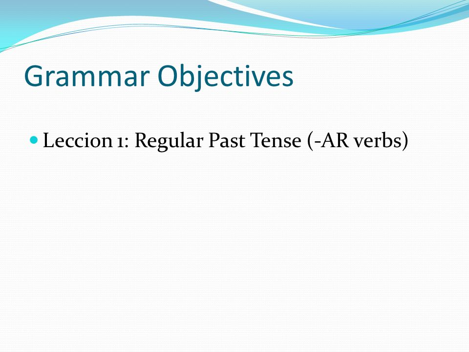 Grammar Objectives Leccion 1: Regular Past Tense (-AR verbs)