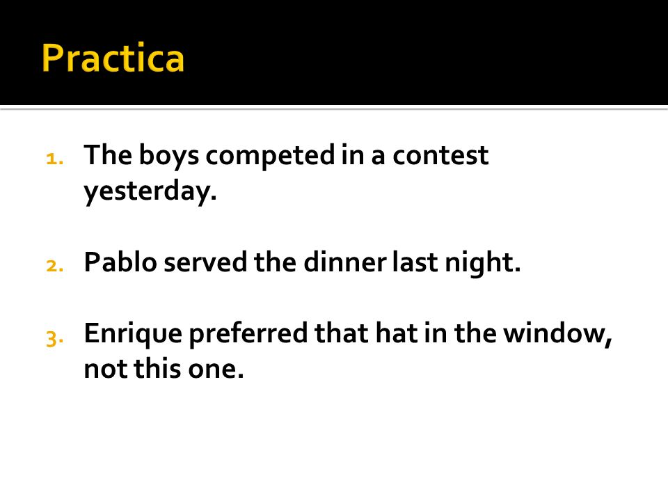 1.The boys competed in a contest yesterday. 2. Pablo served the dinner last night.