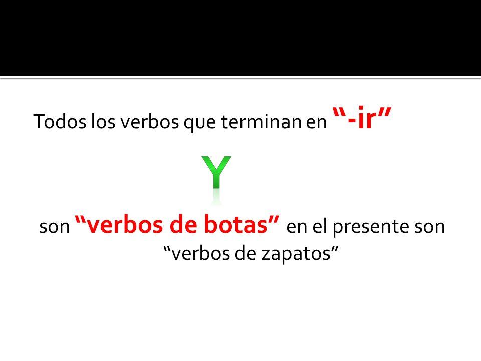 Todos los verbos que terminan en -ir son verbos de botas en el presente son verbos de zapatos