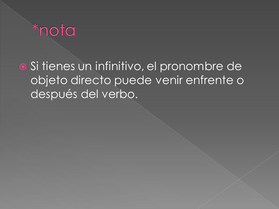 Si tienes un infinitivo, el pronombre de objeto directo puede venir enfrente o después del verbo.