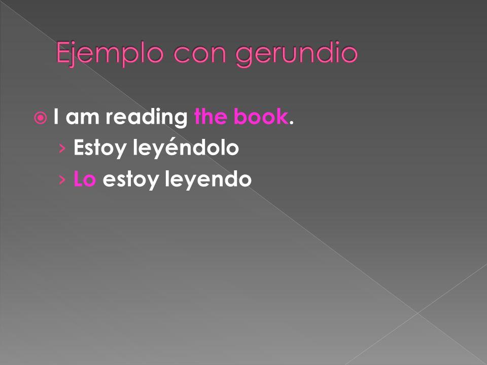 I am reading the book. Estoy leyéndolo Lo estoy leyendo
