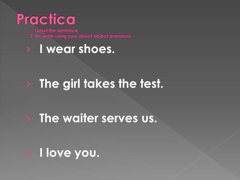 I wear shoes. The girl takes the test. The waiter serves us. I love you.