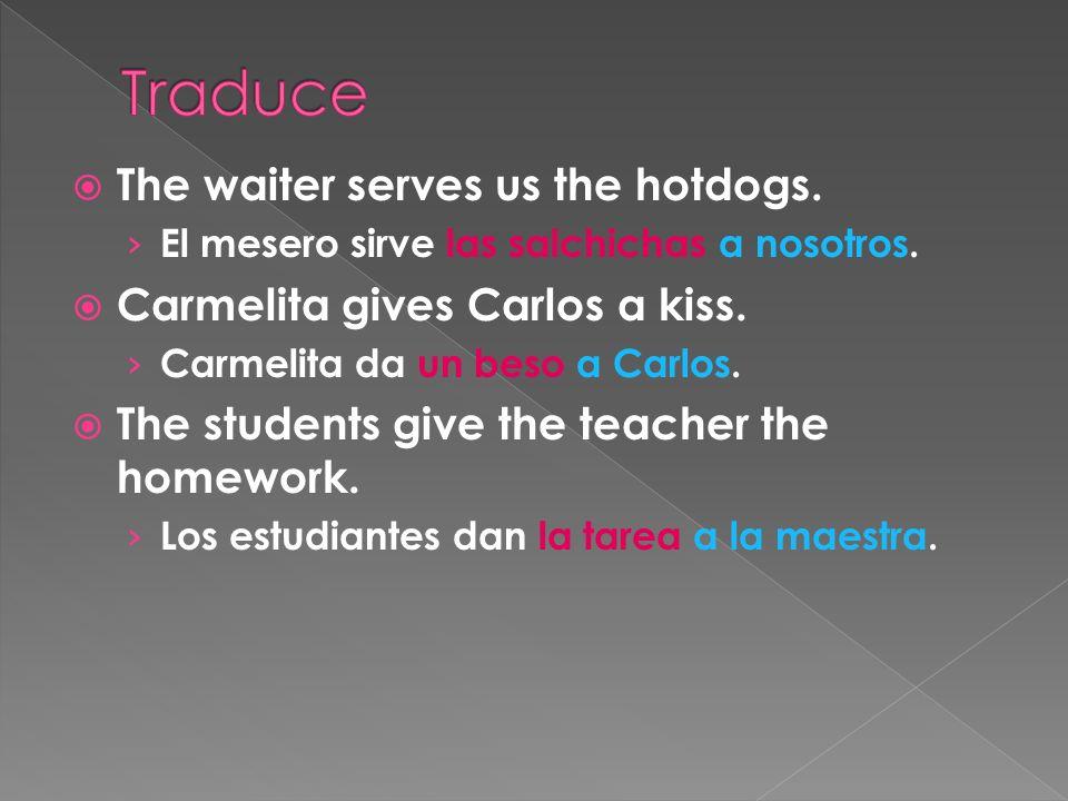 The waiter serves us the hotdogs. El mesero sirve las salchichas a nosotros. Carmelita gives Carlos a kiss. Carmelita da un beso a Carlos. The student