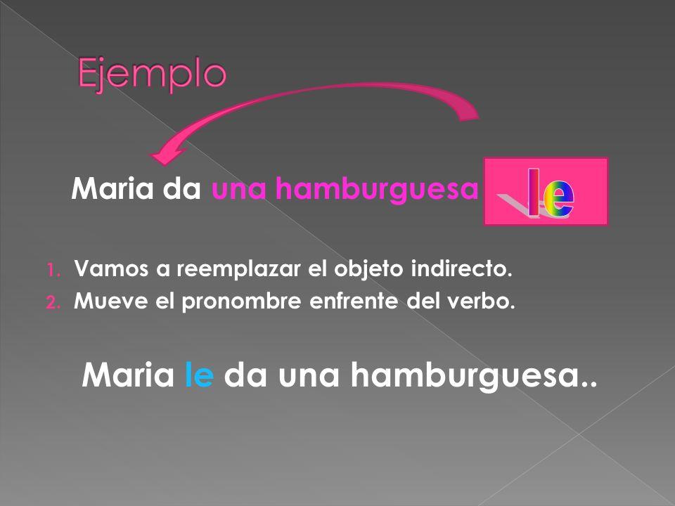 Maria da una hamburguesa a Marta. 1. Vamos a reemplazar el objeto indirecto. 2. Mueve el pronombre enfrente del verbo. Maria le da una hamburguesa..
