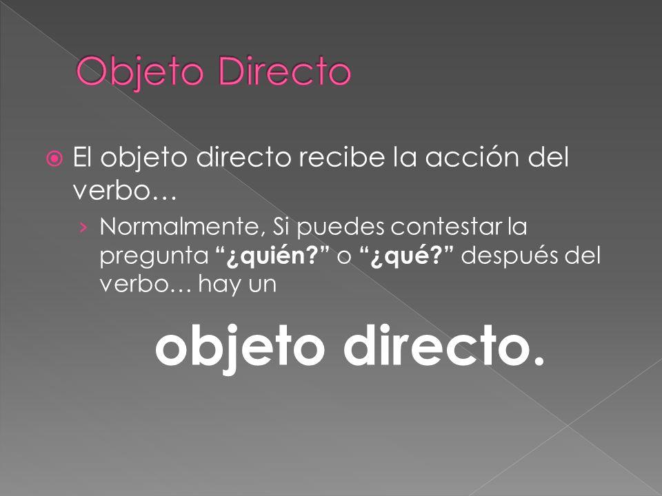 El objeto directo recibe la acción del verbo… Normalmente, Si puedes contestar la pregunta ¿quién? o ¿qué? después del verbo… hay un objeto directo.